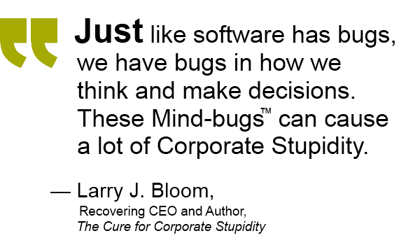 Corprorate Stupidity and Mind-bugs quote: Just like software has bugs, we have bugs in how we think and make decisions. These Mind-Bugs can cause a lot of Corporate Stupidity. Larry J. Bloom