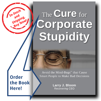 Cure Corporate Stupidity by Larry J. Bloom - How to Avoid the Mind-bugs that Cause Smart People to Make Bad Decisions